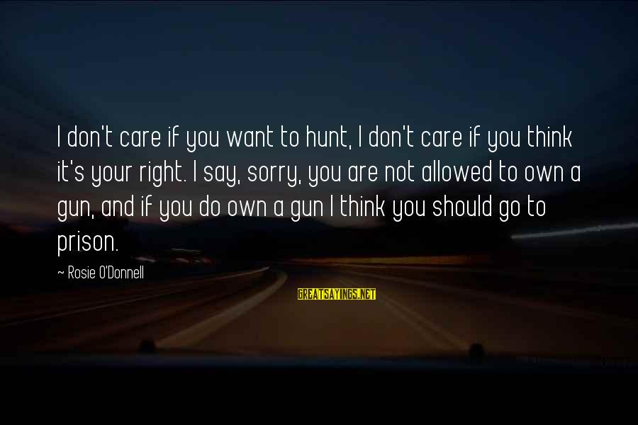 Not To Say Sorry Sayings By Rosie O'Donnell: I don't care if you want to hunt, I don't care if you think it's