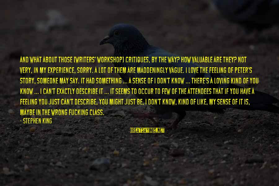 Not To Say Sorry Sayings By Stephen King: And what about those [writers' workshop] critiques, by the way? How valuable are they? Not