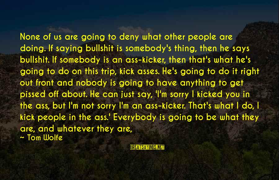 Not To Say Sorry Sayings By Tom Wolfe: None of us are going to deny what other people are doing. If saying bullshit