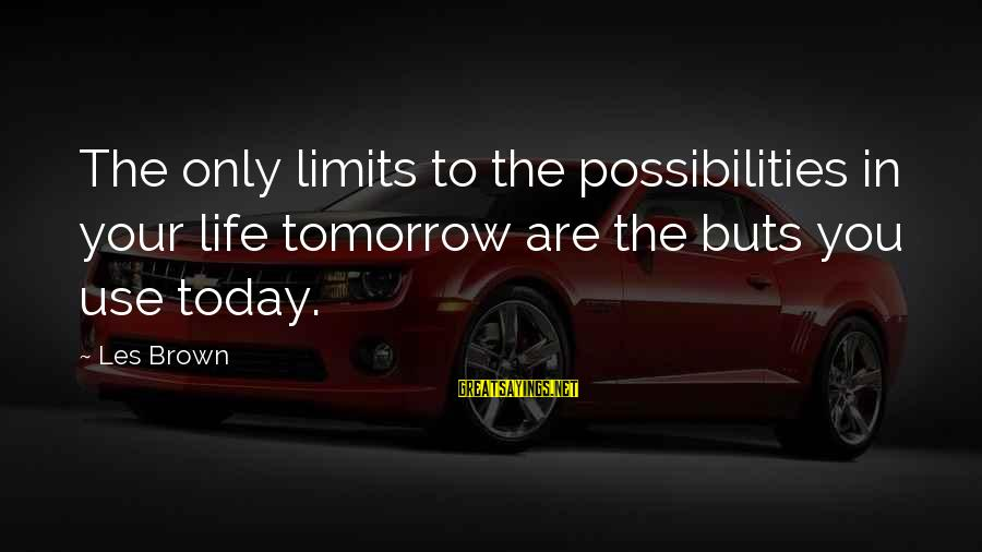 Not Wanting To Think About Someone Sayings By Les Brown: The only limits to the possibilities in your life tomorrow are the buts you use