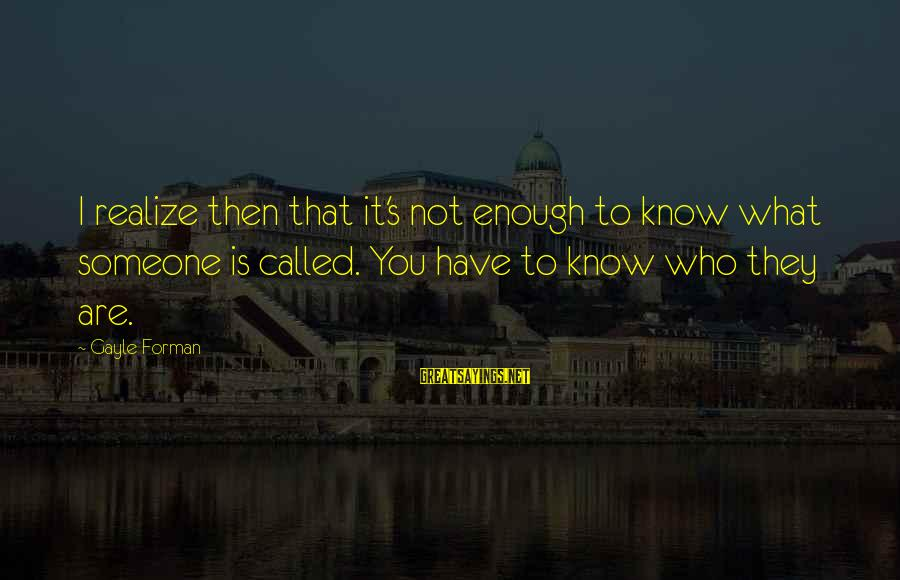 Not What You Have Sayings By Gayle Forman: I realize then that it's not enough to know what someone is called. You have