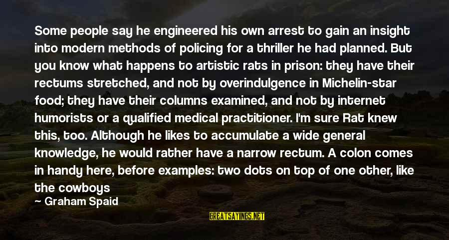 Not What You Have Sayings By Graham Spaid: Some people say he engineered his own arrest to gain an insight into modern methods