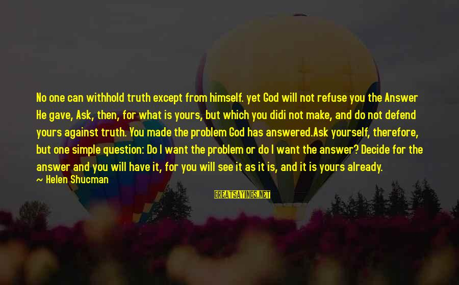 Not What You Have Sayings By Helen Shucman: No one can withhold truth except from himself. yet God will not refuse you the