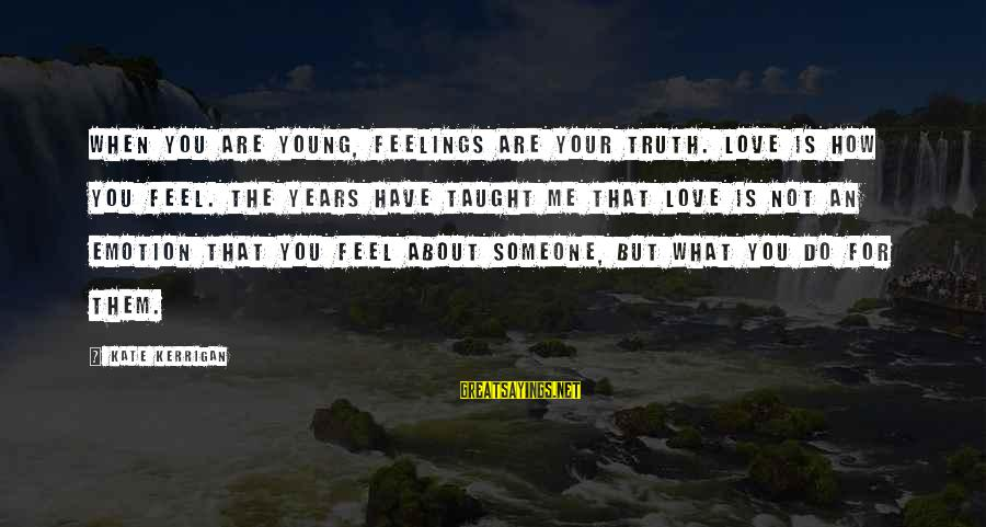 Not What You Have Sayings By Kate Kerrigan: When you are young, feelings are your truth. Love is how you feel. The years