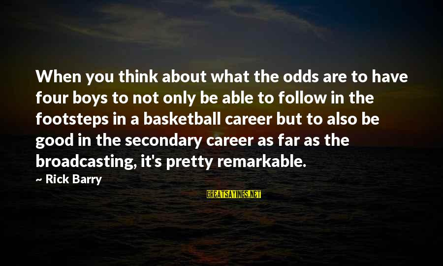 Not What You Have Sayings By Rick Barry: When you think about what the odds are to have four boys to not only