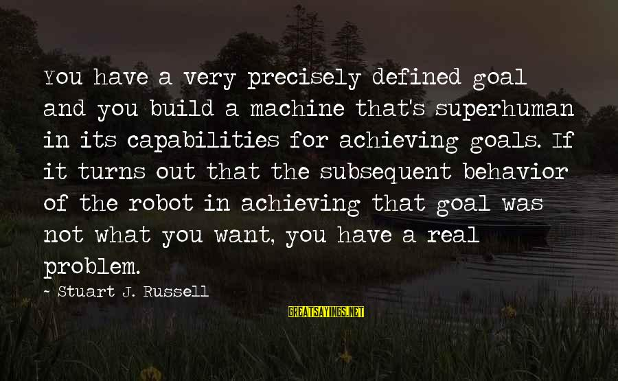 Not What You Have Sayings By Stuart J. Russell: You have a very precisely defined goal and you build a machine that's superhuman in