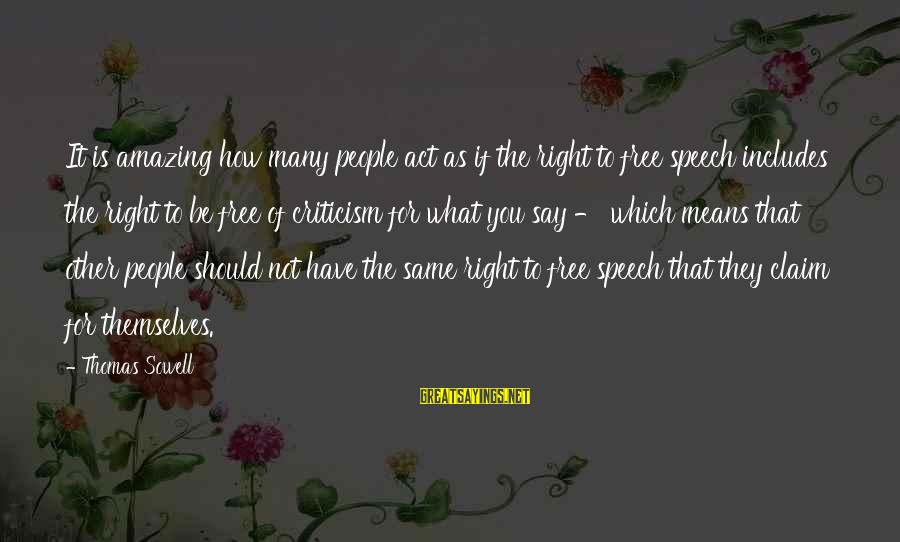 Not What You Have Sayings By Thomas Sowell: It is amazing how many people act as if the right to free speech includes