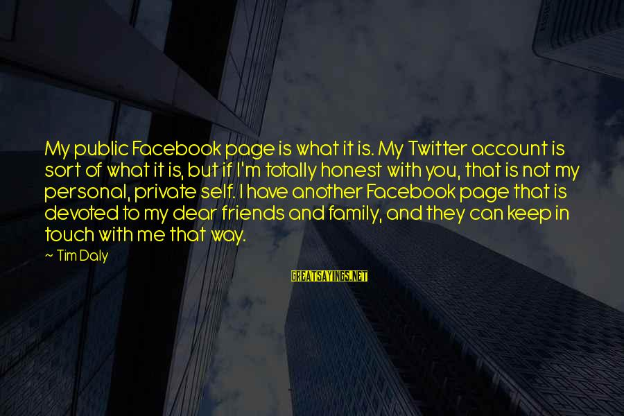 Not What You Have Sayings By Tim Daly: My public Facebook page is what it is. My Twitter account is sort of what