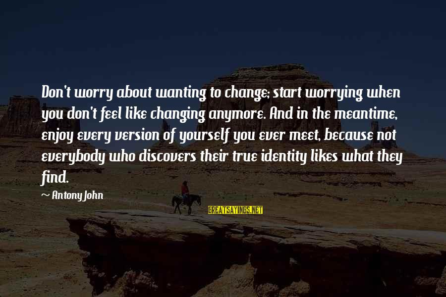 Not Worrying About You Anymore Sayings By Antony John: Don't worry about wanting to change; start worrying when you don't feel like changing anymore.