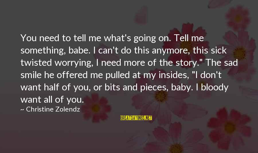 Not Worrying Anymore Sayings By Christine Zolendz: You need to tell me what's going on. Tell me something, babe. I can't do