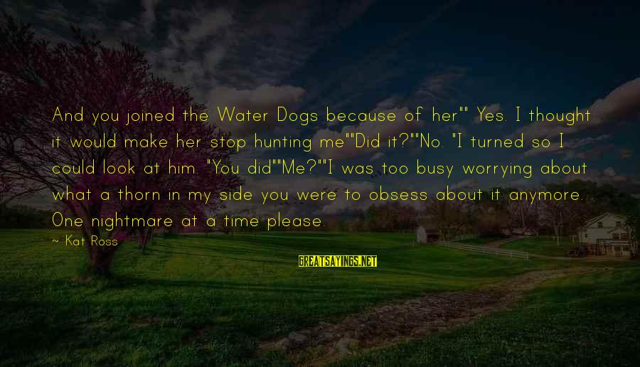 """Not Worrying Anymore Sayings By Kat Ross: And you joined the Water Dogs because of her"""""""" Yes. I thought it would make"""