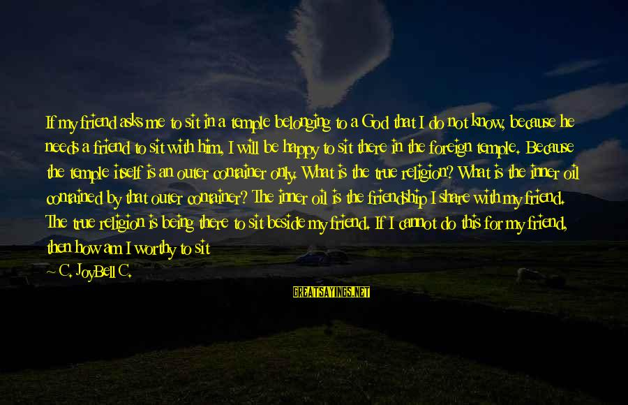 Not Worthy Friend Sayings By C. JoyBell C.: If my friend asks me to sit in a temple belonging to a God that