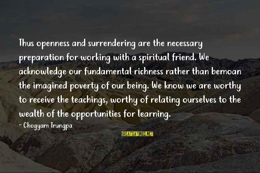 Not Worthy Friend Sayings By Chogyam Trungpa: Thus openness and surrendering are the necessary preparation for working with a spiritual friend. We