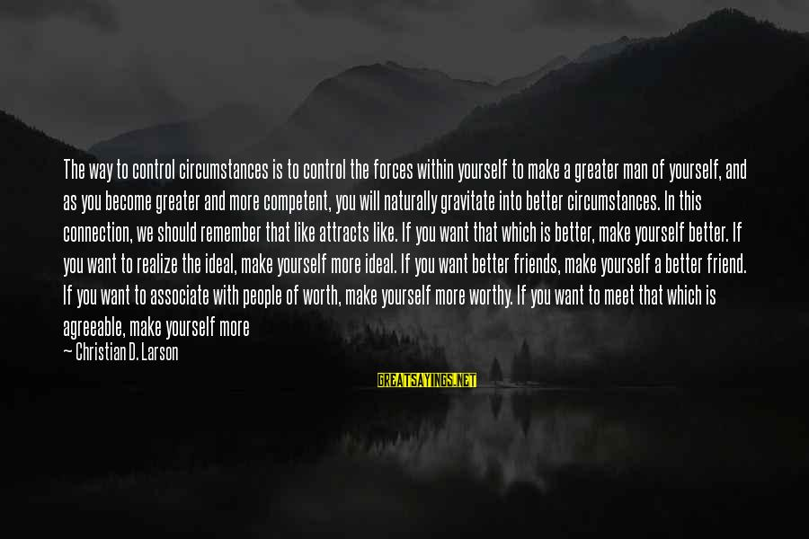 Not Worthy Friend Sayings By Christian D. Larson: The way to control circumstances is to control the forces within yourself to make a