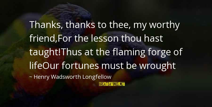 Not Worthy Friend Sayings By Henry Wadsworth Longfellow: Thanks, thanks to thee, my worthy friend,For the lesson thou hast taught!Thus at the flaming