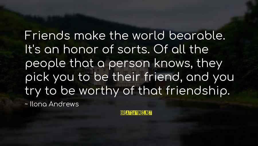 Not Worthy Friend Sayings By Ilona Andrews: Friends make the world bearable. It's an honor of sorts. Of all the people that