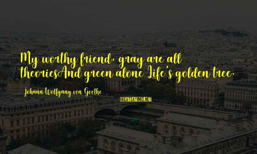 Not Worthy Friend Sayings By Johann Wolfgang Von Goethe: My worthy friend, gray are all theoriesAnd green alone Life's golden tree.