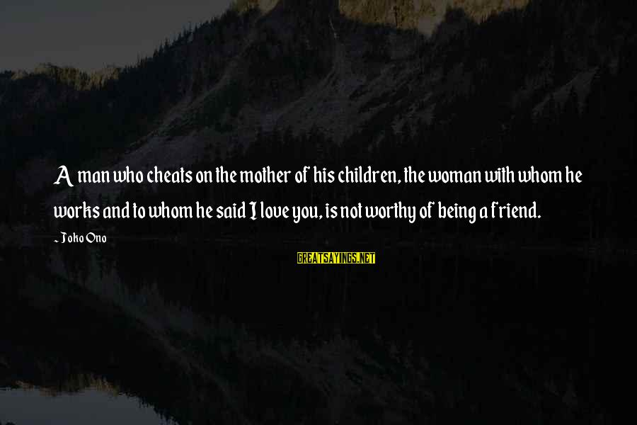 Not Worthy Friend Sayings By Joko Ono: A man who cheats on the mother of his children, the woman with whom he