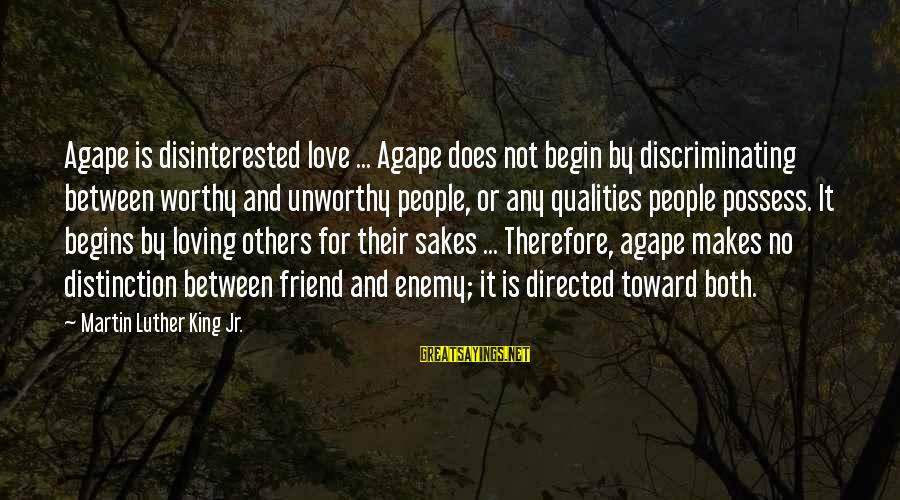 Not Worthy Friend Sayings By Martin Luther King Jr.: Agape is disinterested love ... Agape does not begin by discriminating between worthy and unworthy