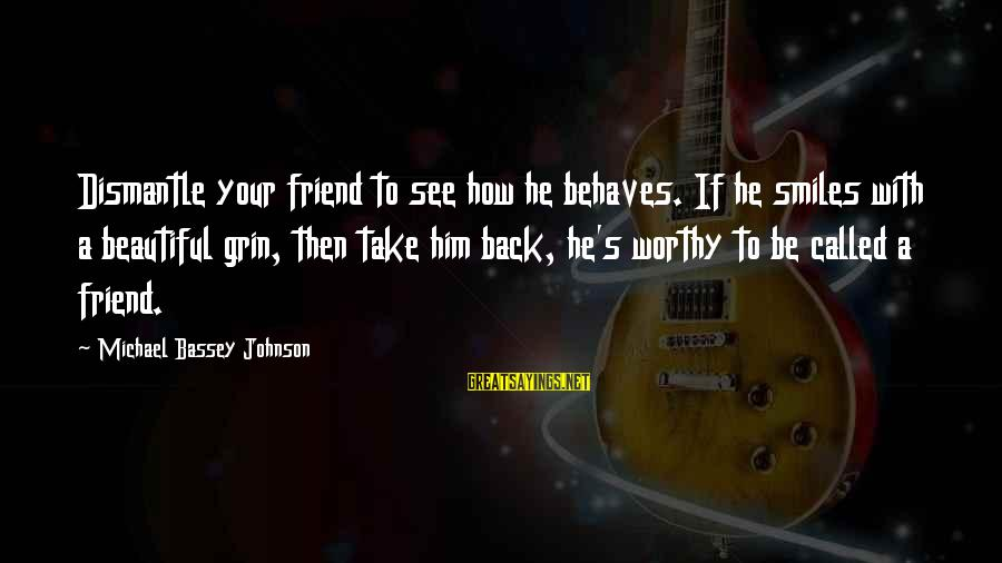 Not Worthy Friend Sayings By Michael Bassey Johnson: Dismantle your friend to see how he behaves. If he smiles with a beautiful grin,