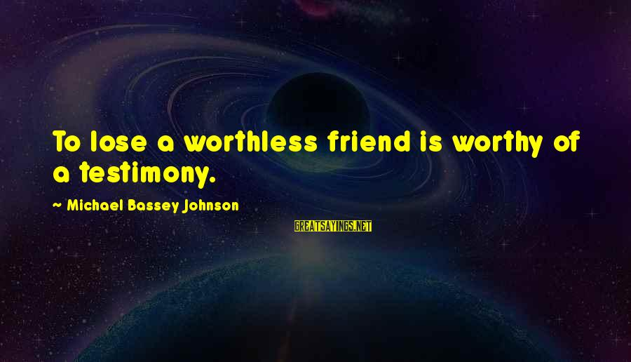 Not Worthy Friend Sayings By Michael Bassey Johnson: To lose a worthless friend is worthy of a testimony.
