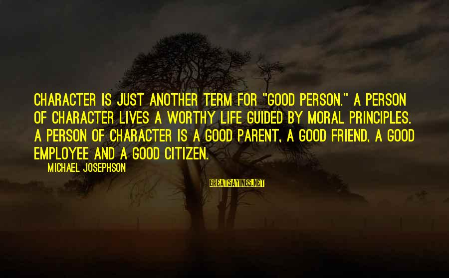 """Not Worthy Friend Sayings By Michael Josephson: Character is just another term for """"good person."""" A person of character lives a worthy"""