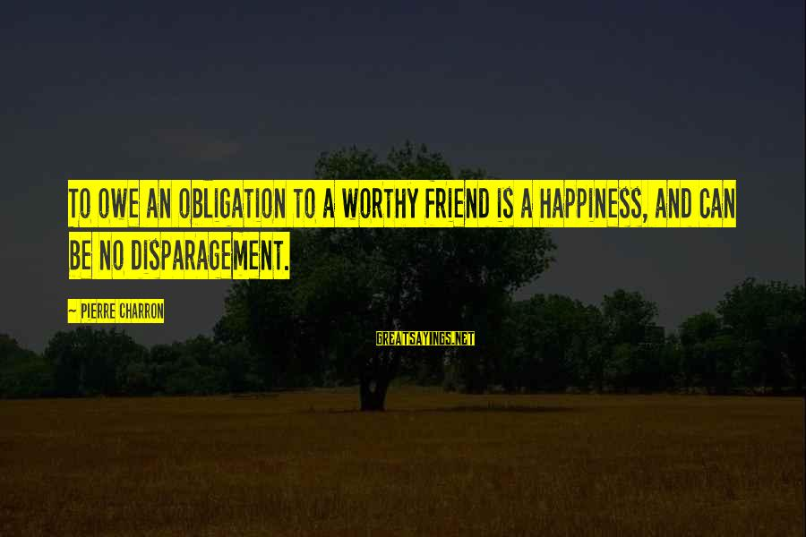 Not Worthy Friend Sayings By Pierre Charron: To owe an obligation to a worthy friend is a happiness, and can be no