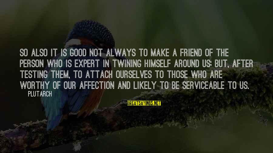Not Worthy Friend Sayings By Plutarch: So also it is good not always to make a friend of the person who
