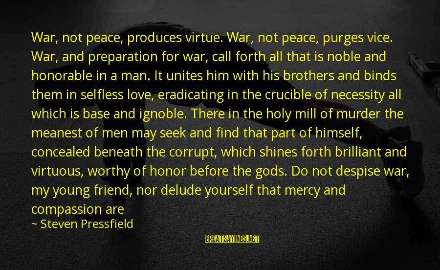 Not Worthy Friend Sayings By Steven Pressfield: War, not peace, produces virtue. War, not peace, purges vice. War, and preparation for war,