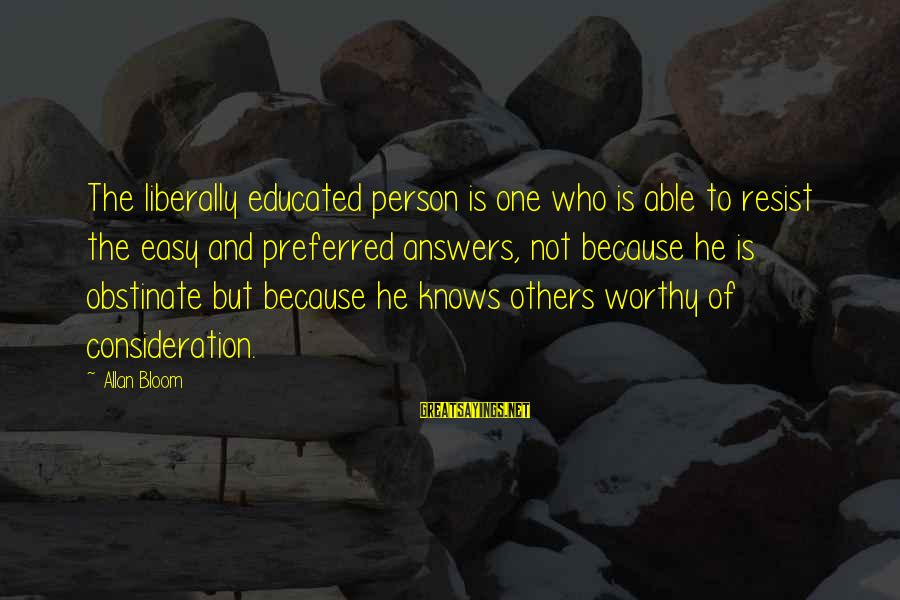 Not Worthy Person Sayings By Allan Bloom: The liberally educated person is one who is able to resist the easy and preferred