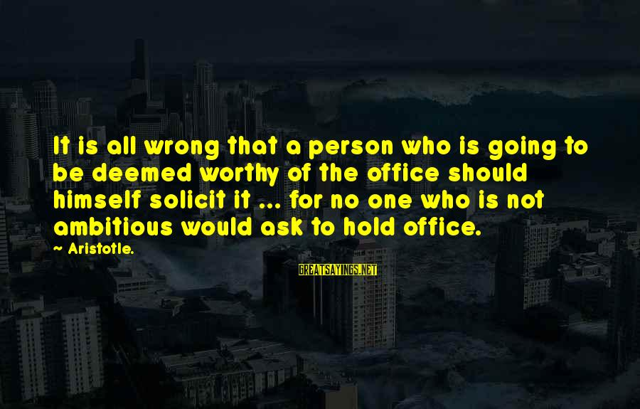 Not Worthy Person Sayings By Aristotle.: It is all wrong that a person who is going to be deemed worthy of