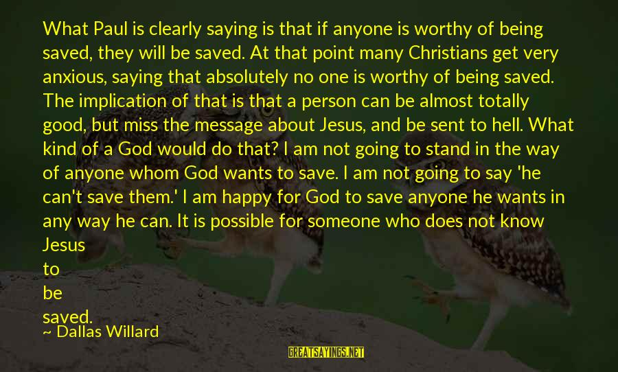 Not Worthy Person Sayings By Dallas Willard: What Paul is clearly saying is that if anyone is worthy of being saved, they