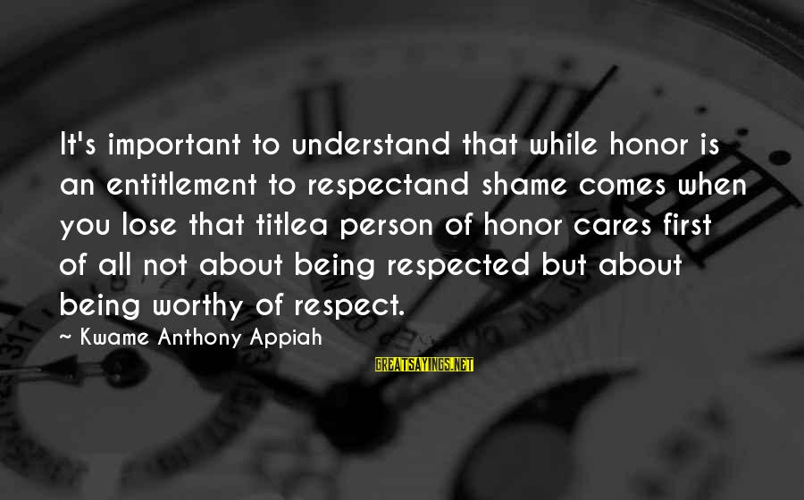 Not Worthy Person Sayings By Kwame Anthony Appiah: It's important to understand that while honor is an entitlement to respectand shame comes when