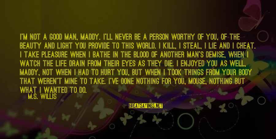 Not Worthy Person Sayings By M.S. Willis: I'm not a good man, Maddy. I'll never be a person worthy of you, of