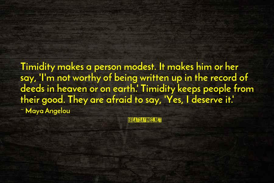 Not Worthy Person Sayings By Maya Angelou: Timidity makes a person modest. It makes him or her say, 'I'm not worthy of