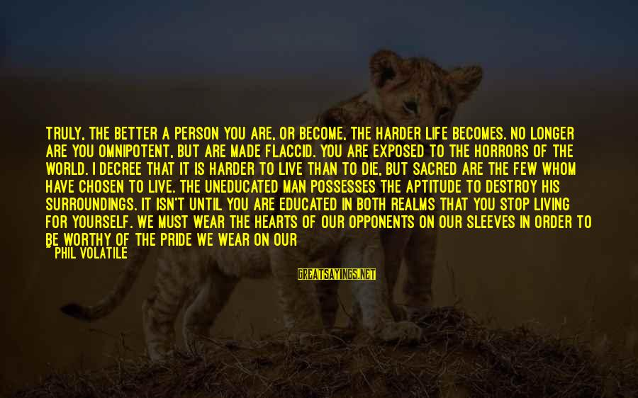 Not Worthy Person Sayings By Phil Volatile: Truly, the better a person you are, or become, the harder life becomes. No longer