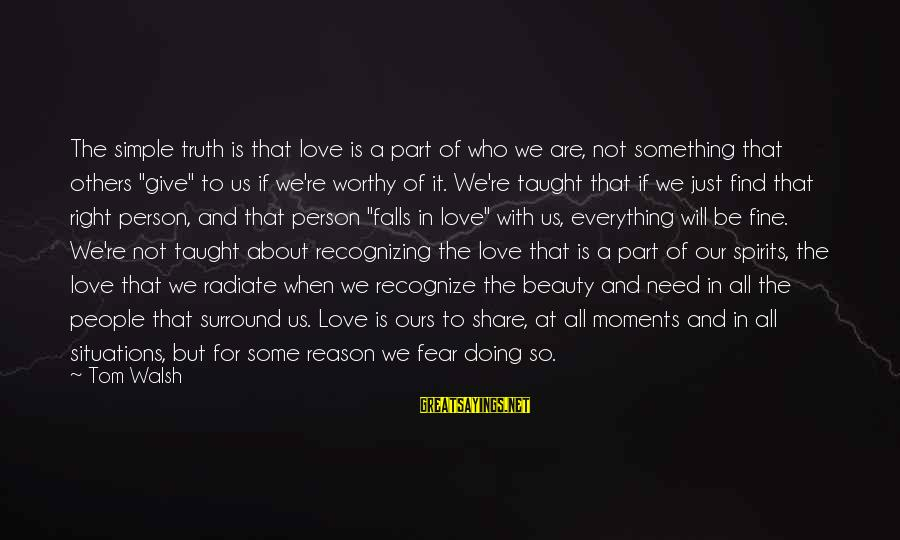 Not Worthy Person Sayings By Tom Walsh: The simple truth is that love is a part of who we are, not something