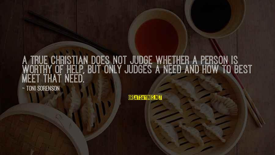 Not Worthy Person Sayings By Toni Sorenson: A true Christian does not judge whether a person is worthy of help, but only