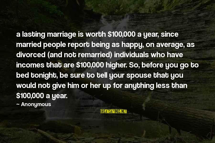 Not Your Average Sayings By Anonymous: a lasting marriage is worth $100,000 a year, since married people report being as happy,