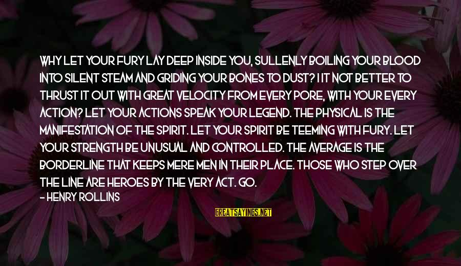 Not Your Average Sayings By Henry Rollins: Why let your fury lay deep inside you, sullenly boiling your blood into silent steam