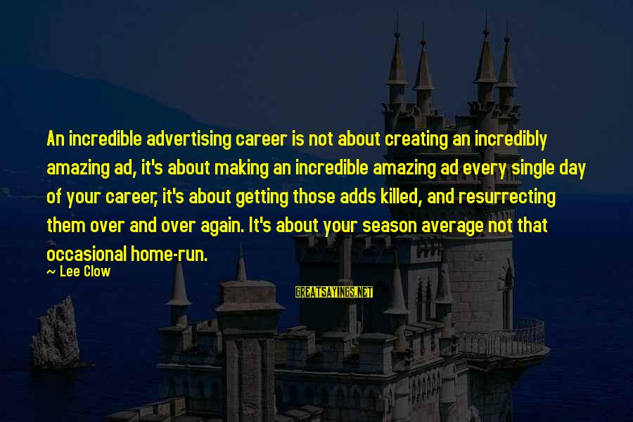 Not Your Average Sayings By Lee Clow: An incredible advertising career is not about creating an incredibly amazing ad, it's about making