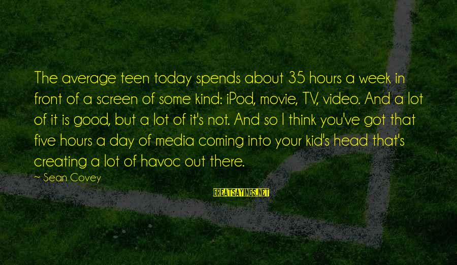 Not Your Average Sayings By Sean Covey: The average teen today spends about 35 hours a week in front of a screen