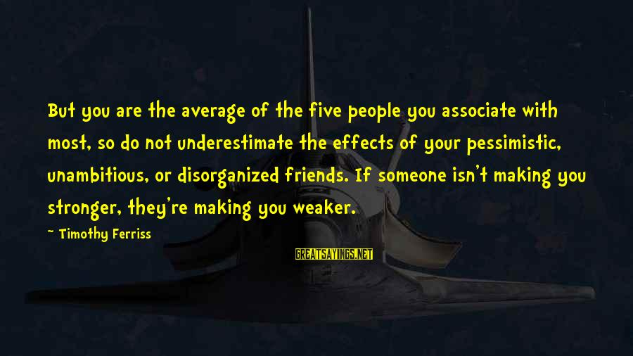 Not Your Average Sayings By Timothy Ferriss: But you are the average of the five people you associate with most, so do