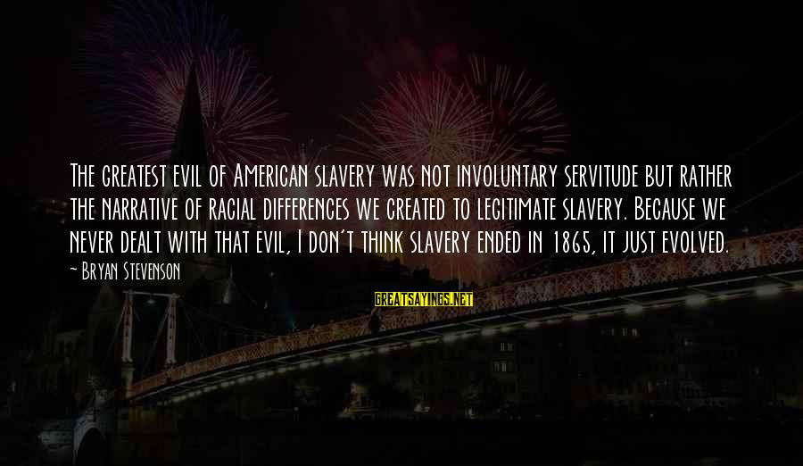 Notched Sayings By Bryan Stevenson: The greatest evil of American slavery was not involuntary servitude but rather the narrative of