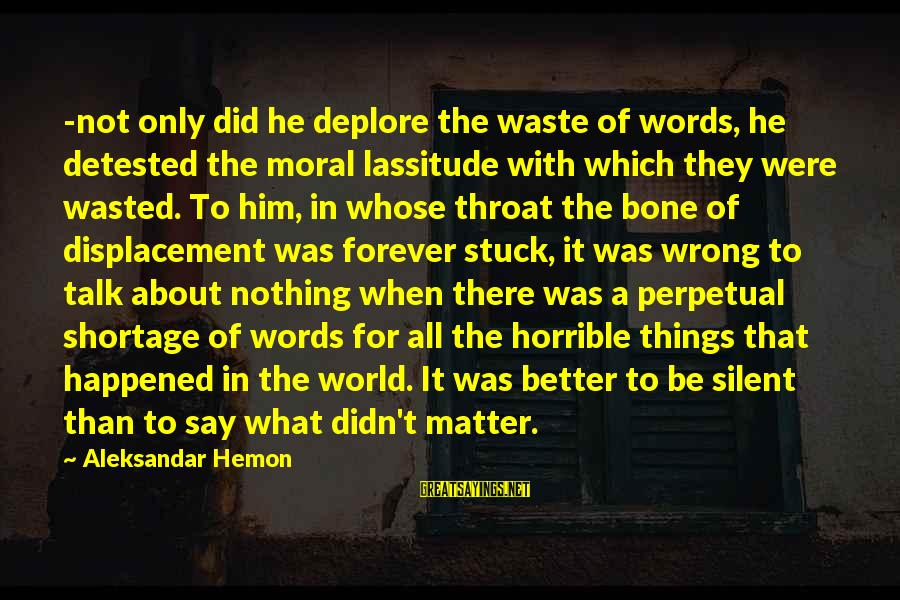 Nothing Is Ever Wasted Sayings By Aleksandar Hemon: -not only did he deplore the waste of words, he detested the moral lassitude with