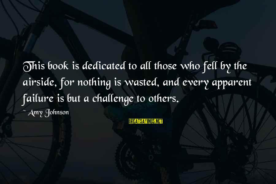 Nothing Is Ever Wasted Sayings By Amy Johnson: This book is dedicated to all those who fell by the airside, for nothing is