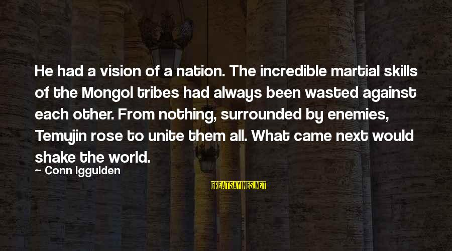 Nothing Is Ever Wasted Sayings By Conn Iggulden: He had a vision of a nation. The incredible martial skills of the Mongol tribes