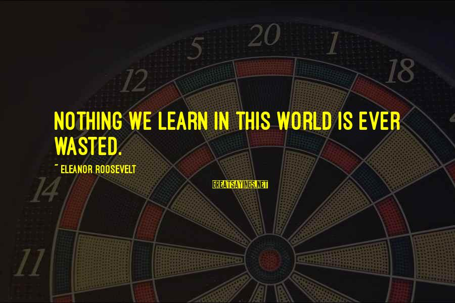 Nothing Is Ever Wasted Sayings By Eleanor Roosevelt: Nothing we learn in this world is ever wasted.