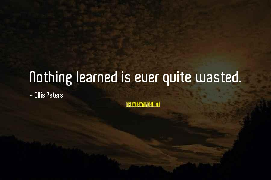 Nothing Is Ever Wasted Sayings By Ellis Peters: Nothing learned is ever quite wasted.