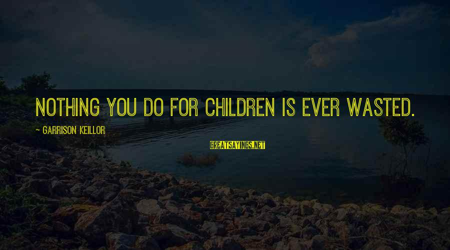 Nothing Is Ever Wasted Sayings By Garrison Keillor: Nothing you do for children is ever wasted.